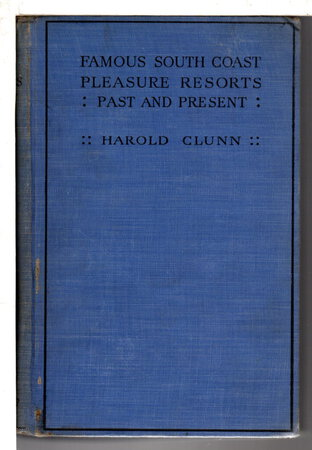 FAMOUS SOUTH COAST PLEASURE RESORTS PAST AND PRESENT: Their Historical Associations, Their Rise to Fame and a Forecast of Their Future Development. by Clunn, Harold.