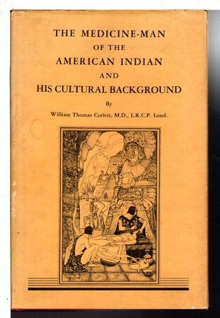 THE MEDICINE MAN OF THE AMERICAN INDIAN AND HIS CULTURAL BACKGROUND. by Corlett, William Thomas M.D.