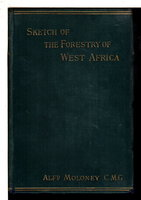 SKETCH OF THE FORESTRY OF WEST AFRICA with Particular Reference to its Present Principal Commercial Products. by Moloney, Alfred.