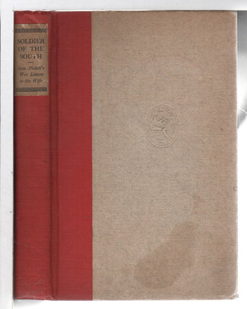 SOLDIER OF THE SOUTH: General Pickett's War Letters to His Wife. by Pickett, General George E.; edited by Arthur Crew Inman.