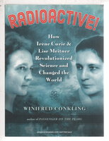 RADIOACTIVE: How Irene Curie and Lise Meitner Revolutionized Science and Changed the World by Conkling, Winifred.