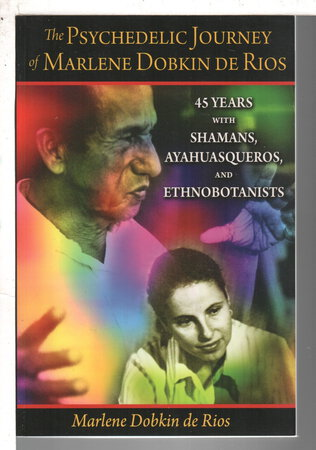 PSYCHEDELIC JOURNEY OF MARLENE DOBKIN DE RIOS: 45 Years With Shamans, Ayahuasqueros & Ethnobotanists. by Dobkin De Rios, Marlene.