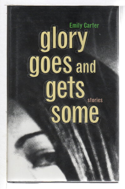 GLORY GOES AND GETS SOME: Stories. by Carter, Emily.