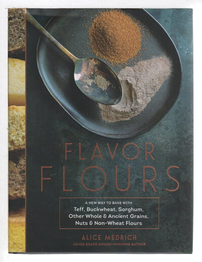 FLAVOR FLOURS: A New Way to Bake with Teff, Buckwheat, Sorghum, Other Whole and Ancient Grains, Nuts and Non-Wheat Flours. by Medrich, Alice with Maya Klein.