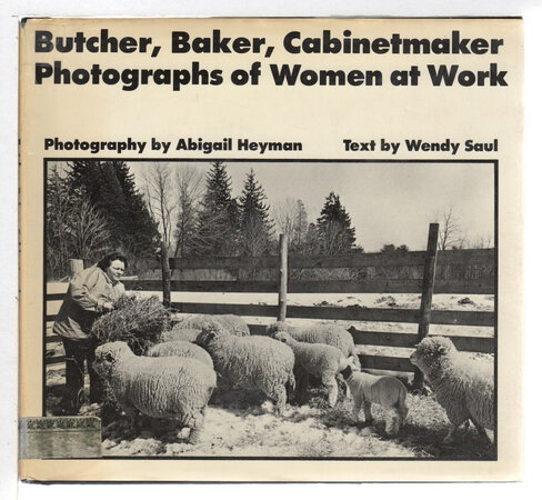 BUTCHER, BAKER, CABINETMAKER: Photographs of Women at Work. by Heyman, Abigail, photography; text by Wendy Saul.