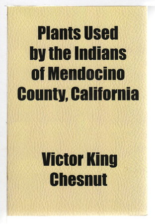 PLANTS USED BY THE INDIANS OF MENDOCINO COUNTY, CALIFORNIA. by Chesnut, Victor King.