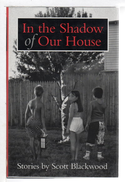 IN THE SHADOW OF OUR HOUSE: Stories. by Blackwood, Scott.