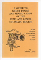 A GUIDE TO GHOST TOWNS AND MINING CAMPS OF THE YUMA AND LOWER COLORADO REGION: Tumco, Castle Dome, Fortuna, Kofa, Polaris, Picacho. by Love, Frank.