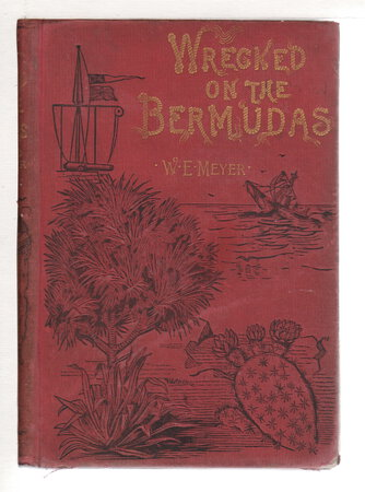 WRECKED ON THE BERMUDAS: The Thrilling Adventures of Three Boys, A True Story of the Present Age. by Meyer, Captain W.E. of Bermuda.