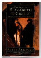 THE TRIAL OF ELIZABETH CREE: A Novel of the Limehouse Murders by Ackroyd, Peter