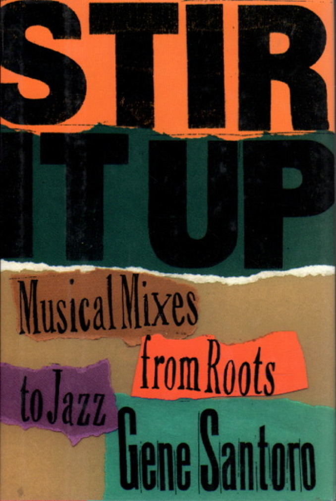 Book cover picture of Santoro, Gene STIR IT UP: Musical Mixes from Roots to Jazz New York: Oxford University Press, 1997.